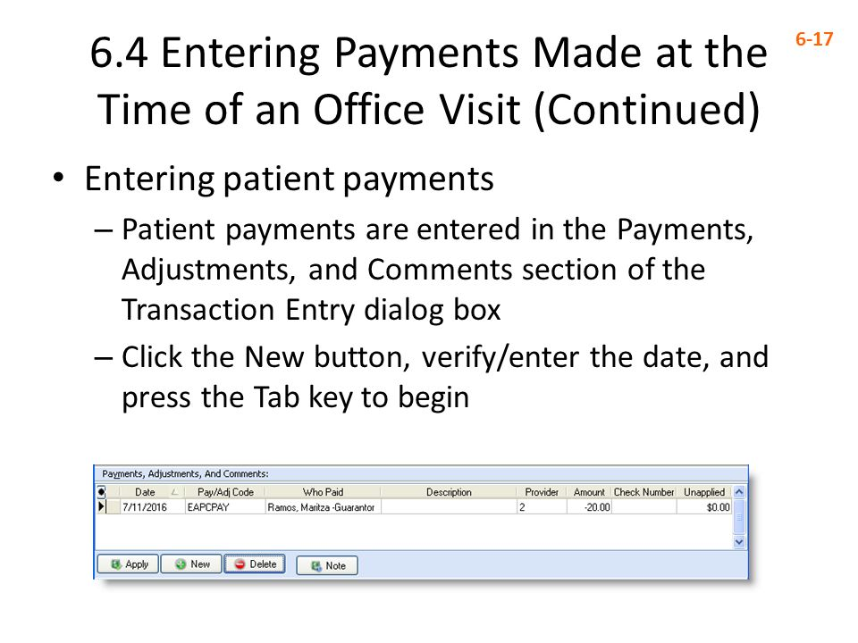 6.4 Entering Payments Made at the Time of an Office Visit (Continued) 6-17 Entering patient payments – Patient payments are entered in the Payments, Adjustments, and Comments section of the Transaction Entry dialog box – Click the New button, verify/enter the date, and press the Tab key to begin