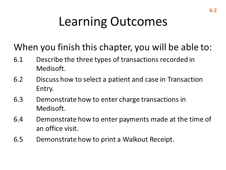 Learning Outcomes When you finish this chapter, you will be able to: 6.1 Describe the three types of transactions recorded in Medisoft.