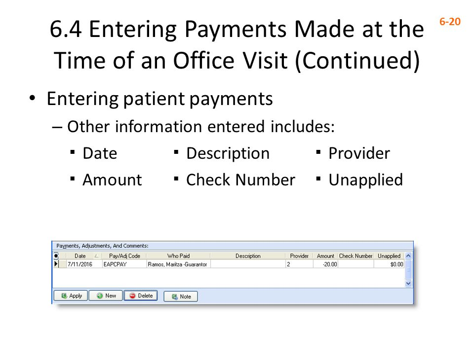 6.4 Entering Payments Made at the Time of an Office Visit (Continued) 6-20 Entering patient payments – Other information entered includes: ▪ Date ▪ Description ▪ Provider ▪ Amount ▪ Check Number ▪ Unapplied