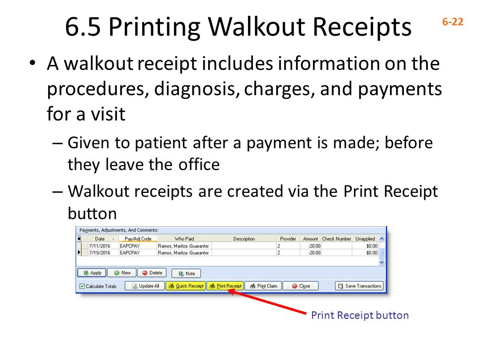 6.5 Printing Walkout Receipts 6-22 A walkout receipt includes information on the procedures, diagnosis, charges, and payments for a visit – Given to patient after a payment is made; before they leave the office – Walkout receipts are created via the Print Receipt button Print Receipt button
