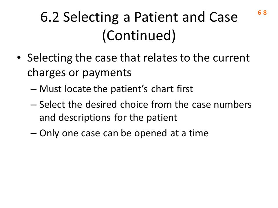 6.2 Selecting a Patient and Case (Continued) 6-8 Selecting the case that relates to the current charges or payments – Must locate the patient's chart first – Select the desired choice from the case numbers and descriptions for the patient – Only one case can be opened at a time