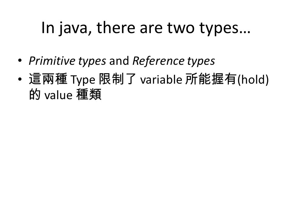 In java, there are two types… Primitive types and Reference types 這兩種 Type 限制了 variable 所能握有 (hold) 的 value 種類