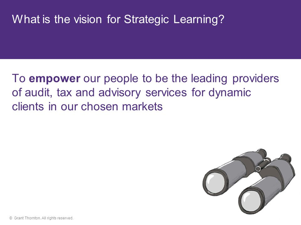 © Grant Thornton. All rights reserved. What is the vision for Strategic Learning.