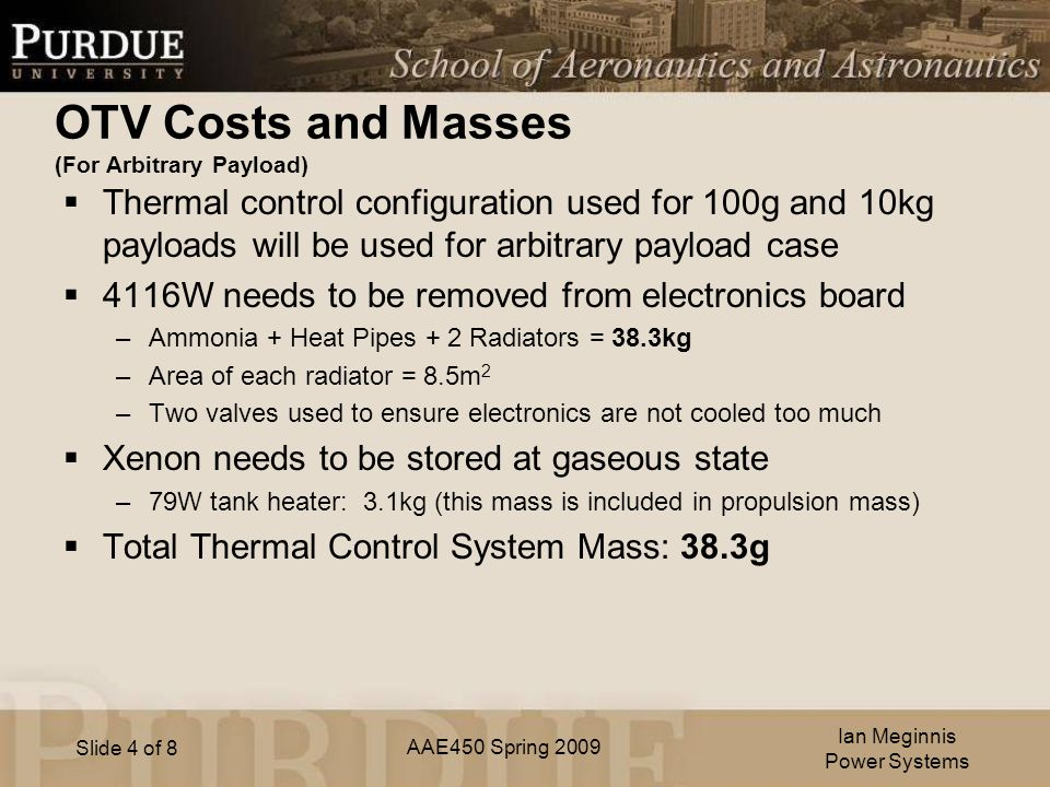 AAE450 Spring 2009 Slide 4 of 8 OTV Costs and Masses (For Arbitrary Payload)  Thermal control configuration used for 100g and 10kg payloads will be used for arbitrary payload case  4116W needs to be removed from electronics board –Ammonia + Heat Pipes + 2 Radiators = 38.3kg –Area of each radiator = 8.5m 2 –Two valves used to ensure electronics are not cooled too much  Xenon needs to be stored at gaseous state –79W tank heater: 3.1kg (this mass is included in propulsion mass)  Total Thermal Control System Mass: 38.3g Ian Meginnis Power Systems