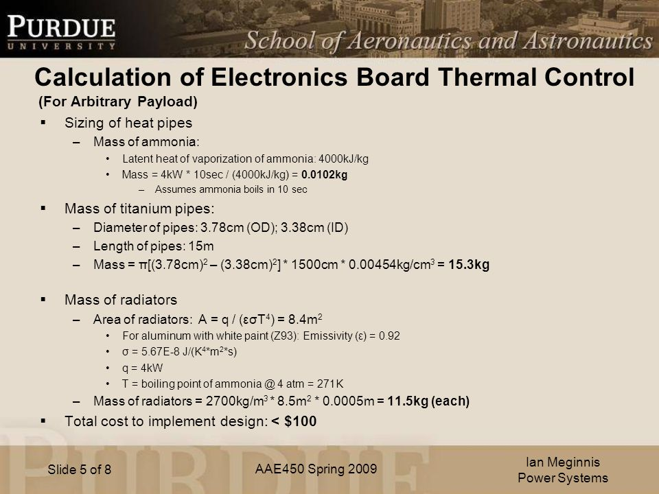 AAE450 Spring 2009 Slide 5 of 8 Calculation of Electronics Board Thermal Control (For Arbitrary Payload)  Sizing of heat pipes –Mass of ammonia: Latent heat of vaporization of ammonia: 4000kJ/kg Mass = 4kW * 10sec / (4000kJ/kg) = kg –Assumes ammonia boils in 10 sec  Mass of titanium pipes: –Diameter of pipes: 3.78cm (OD); 3.38cm (ID) –Length of pipes: 15m –Mass = π[(3.78cm) 2 – (3.38cm) 2 ] * 1500cm * kg/cm 3 = 15.3kg  Mass of radiators –Area of radiators: A = q / (εσT 4 ) = 8.4m 2 For aluminum with white paint (Z93): Emissivity (ε) = 0.92 σ = 5.67E-8 J/(K 4 *m 2 *s) q = 4kW T = boiling point of 4 atm = 271K –Mass of radiators = 2700kg/m 3 * 8.5m 2 * m = 11.5kg (each)  Total cost to implement design: < $100 Ian Meginnis Power Systems