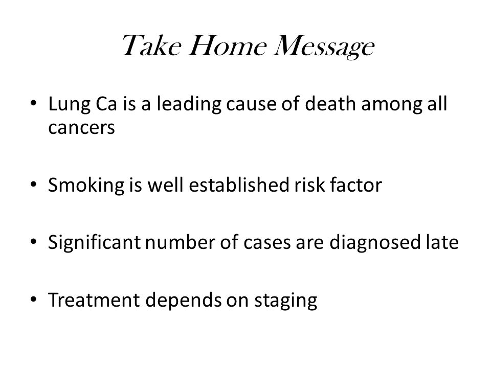 Take Home Message Lung Ca is a leading cause of death among all cancers Smoking is well established risk factor Significant number of cases are diagnosed late Treatment depends on staging