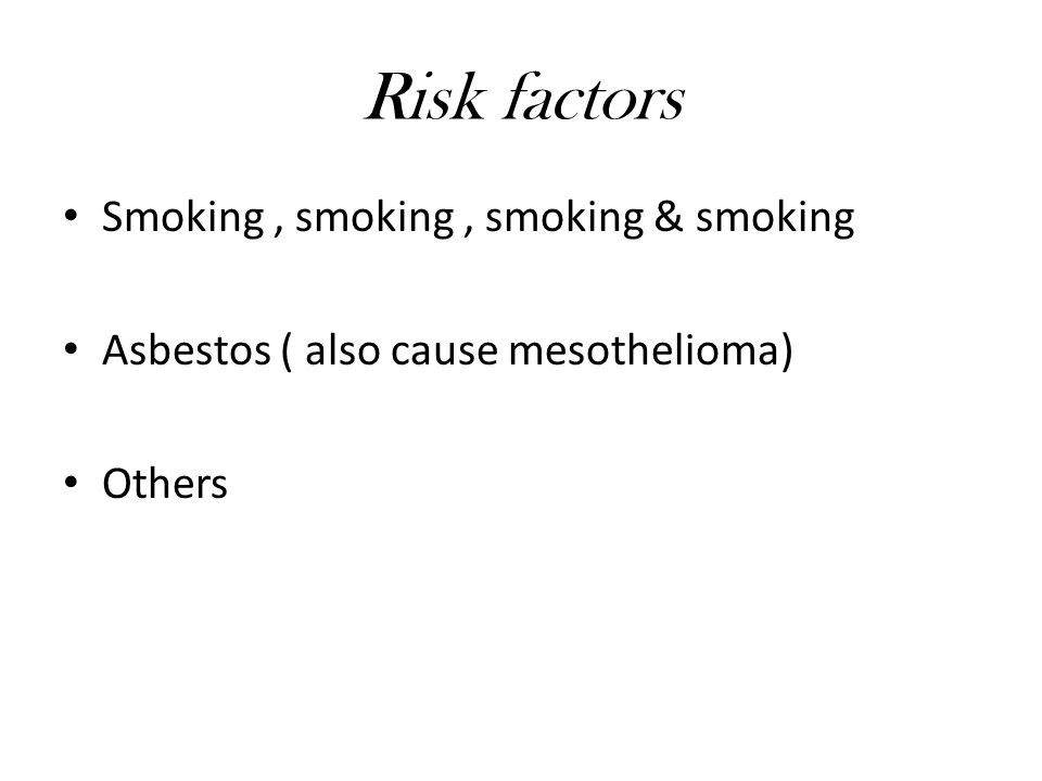 Risk factors Smoking, smoking, smoking & smoking Asbestos ( also cause mesothelioma) Others