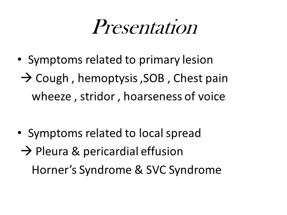 Presentation Symptoms related to primary lesion  Cough, hemoptysis,SOB, Chest pain wheeze, stridor, hoarseness of voice Symptoms related to local spread  Pleura & pericardial effusion Horner's Syndrome & SVC Syndrome