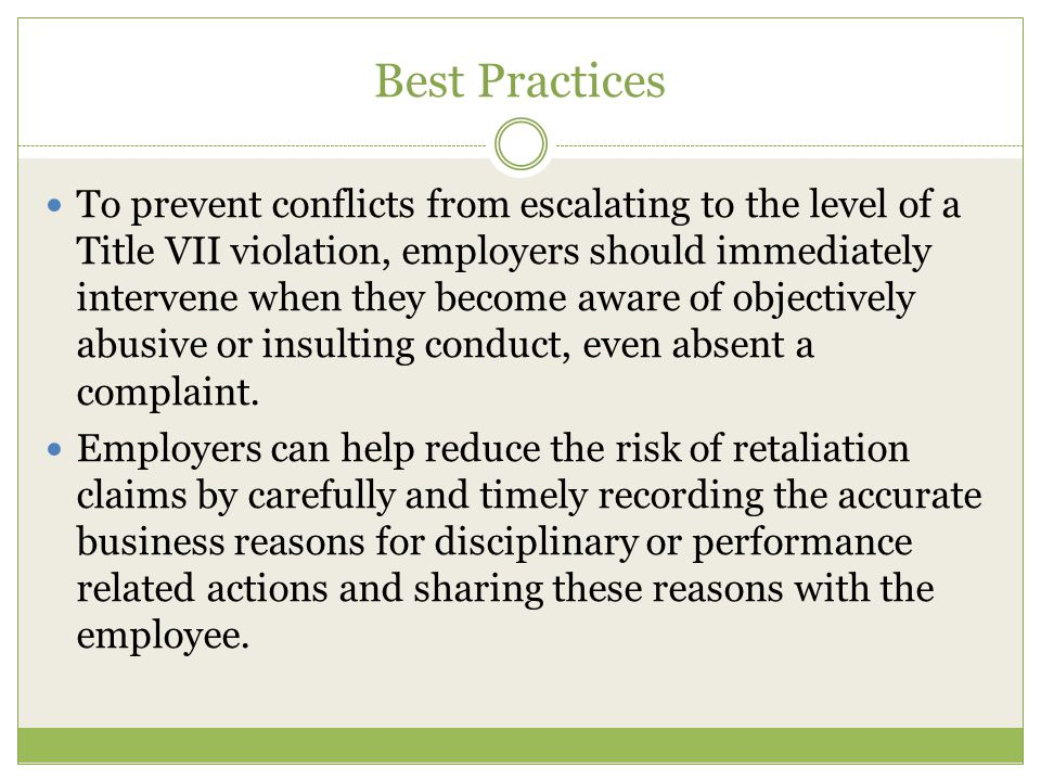 Best Practices To prevent conflicts from escalating to the level of a Title VII violation, employers should immediately intervene when they become aware of objectively abusive or insulting conduct, even absent a complaint.