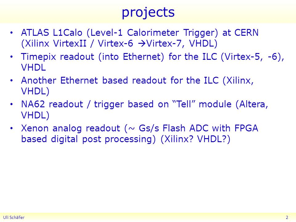 projects ATLAS L1Calo (Level-1 Calorimeter Trigger) at CERN (Xilinx VirtexII / Virtex-6  Virtex-7, VHDL) Timepix readout (into Ethernet) for the ILC (Virtex-5, -6), VHDL Another Ethernet based readout for the ILC (Xilinx, VHDL) NA62 readout / trigger based on Tell module (Altera, VHDL) Xenon analog readout (~ Gs/s Flash ADC with FPGA based digital post processing) (Xilinx.