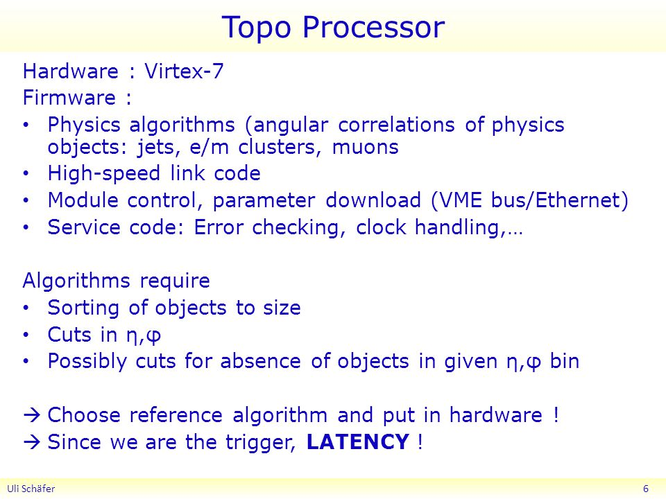 Topo Processor Hardware : Virtex-7 Firmware : Physics algorithms (angular correlations of physics objects: jets, e/m clusters, muons High-speed link code Module control, parameter download (VME bus/Ethernet) Service code: Error checking, clock handling,… Algorithms require Sorting of objects to size Cuts in η,φ Possibly cuts for absence of objects in given η,φ bin  Choose reference algorithm and put in hardware .