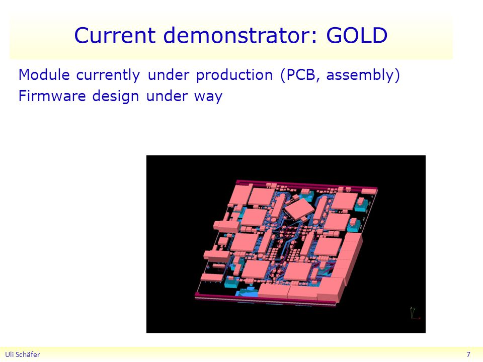 Current demonstrator: GOLD Uli Schäfer 7 Module currently under production (PCB, assembly) Firmware design under way