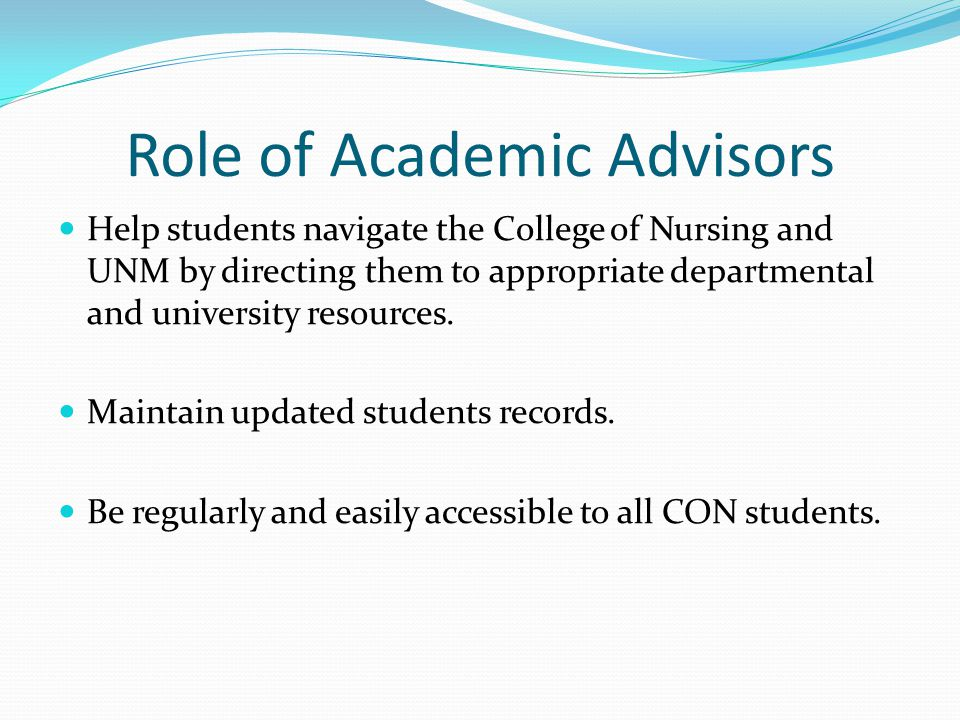 Role of Academic Advisors Help students navigate the College of Nursing and UNM by directing them to appropriate departmental and university resources.