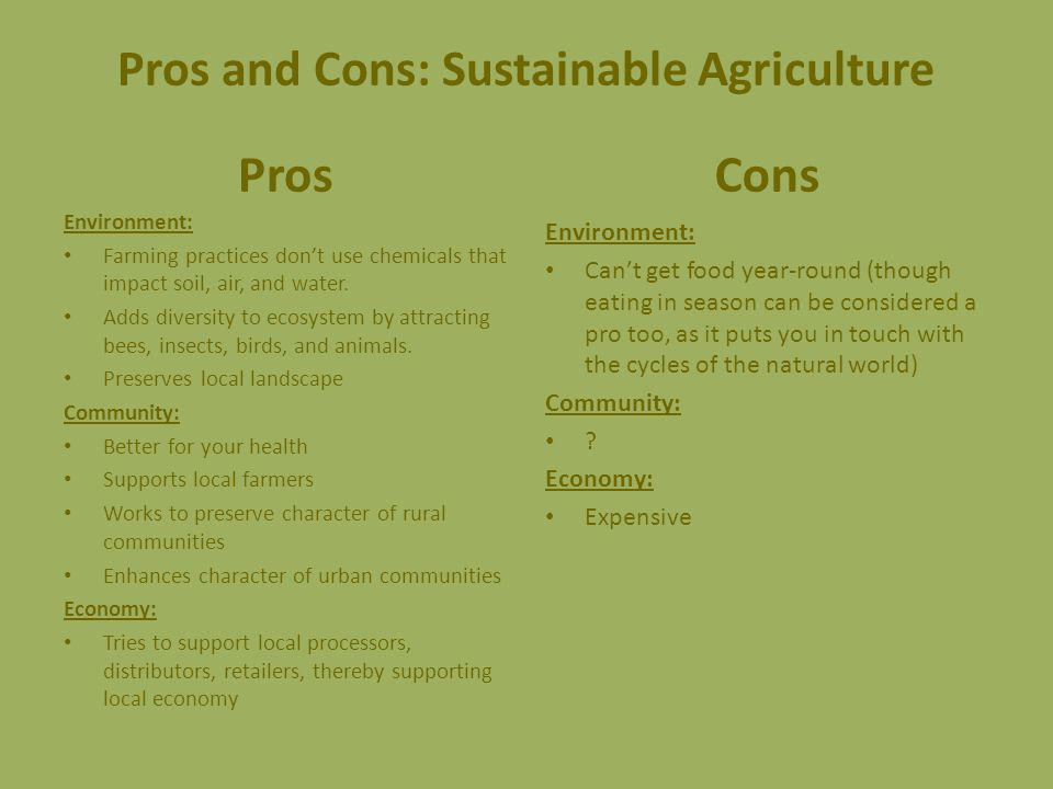 Pros and Cons: Sustainable Agriculture Pros Environment: Farming practices don't use chemicals that impact soil, air, and water.