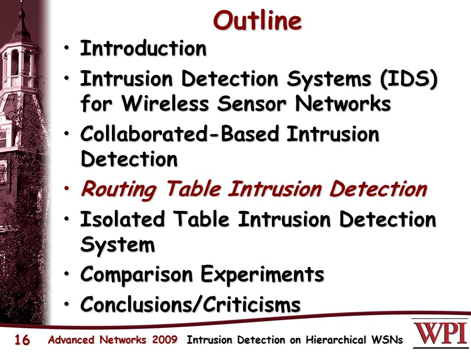 Outline IntroductionIntroduction Intrusion Detection Systems (IDS) for Wireless Sensor NetworksIntrusion Detection Systems (IDS) for Wireless Sensor Networks Collaborated-Based Intrusion DetectionCollaborated-Based Intrusion Detection Routing Table Intrusion DetectionRouting Table Intrusion Detection Isolated Table Intrusion Detection SystemIsolated Table Intrusion Detection System Comparison ExperimentsComparison Experiments Conclusions/CriticismsConclusions/Criticisms Advanced Networks 2009 Intrusion Detection on Hierarchical WSNs 16