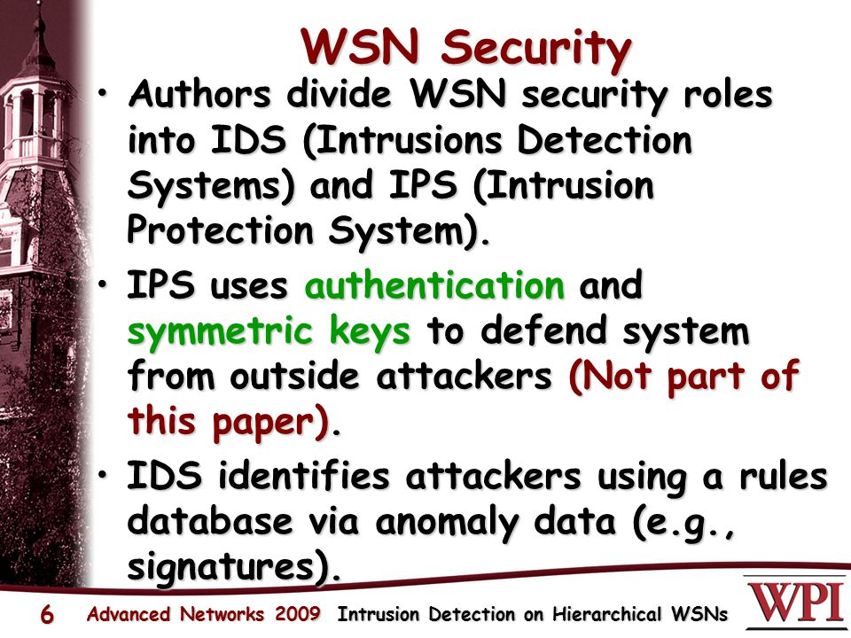 WSN Security Authors divide WSN security roles into IDS (Intrusions Detection Systems) and IPS (Intrusion Protection System).Authors divide WSN security roles into IDS (Intrusions Detection Systems) and IPS (Intrusion Protection System).