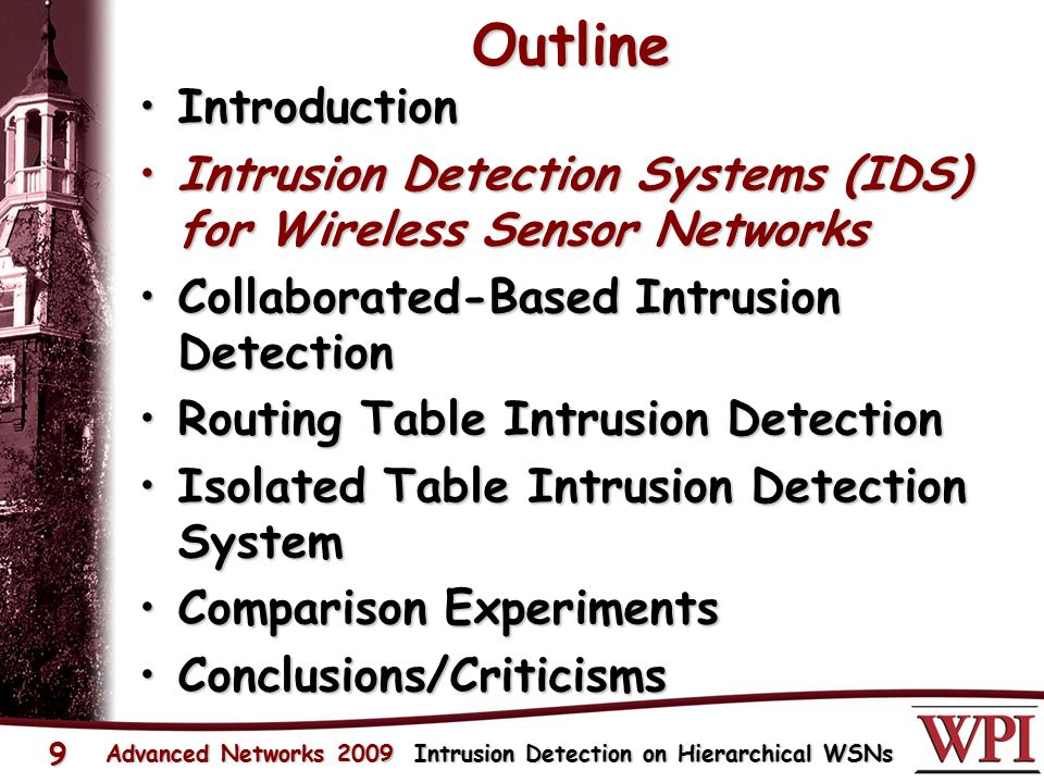 Outline IntroductionIntroduction Intrusion Detection Systems (IDS) for Wireless Sensor NetworksIntrusion Detection Systems (IDS) for Wireless Sensor Networks Collaborated-Based Intrusion DetectionCollaborated-Based Intrusion Detection Routing Table Intrusion DetectionRouting Table Intrusion Detection Isolated Table Intrusion Detection SystemIsolated Table Intrusion Detection System Comparison ExperimentsComparison Experiments Conclusions/CriticismsConclusions/Criticisms Advanced Networks 2009 Intrusion Detection on Hierarchical WSNs 9