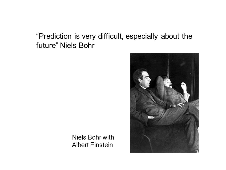 Prediction is very difficult, especially about the future Niels Bohr Niels Bohr with Albert Einstein