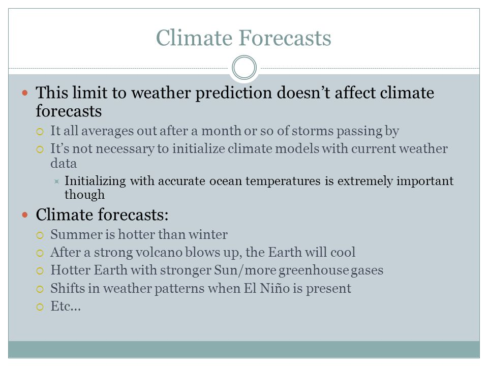 Climate Forecasts This limit to weather prediction doesn't affect climate forecasts  It all averages out after a month or so of storms passing by  It's not necessary to initialize climate models with current weather data  Initializing with accurate ocean temperatures is extremely important though Climate forecasts:  Summer is hotter than winter  After a strong volcano blows up, the Earth will cool  Hotter Earth with stronger Sun/more greenhouse gases  Shifts in weather patterns when El Niño is present  Etc…