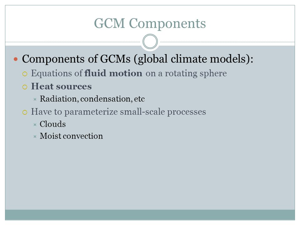 GCM Components Components of GCMs (global climate models):  Equations of fluid motion on a rotating sphere  Heat sources  Radiation, condensation, etc  Have to parameterize small-scale processes  Clouds  Moist convection