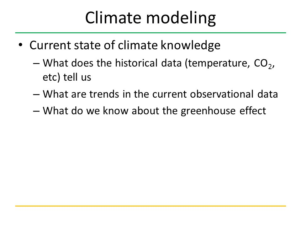 Climate modeling Current state of climate knowledge – What does the historical data (temperature, CO 2, etc) tell us – What are trends in the current observational data – What do we know about the greenhouse effect