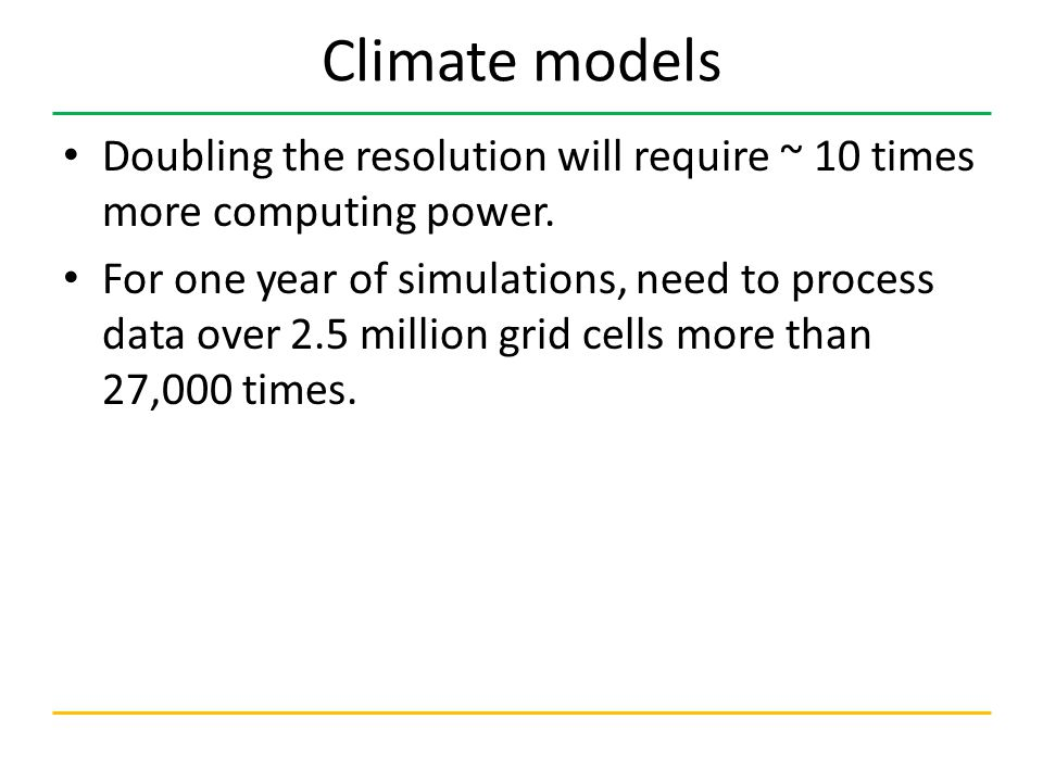 Climate models Doubling the resolution will require ~ 10 times more computing power.