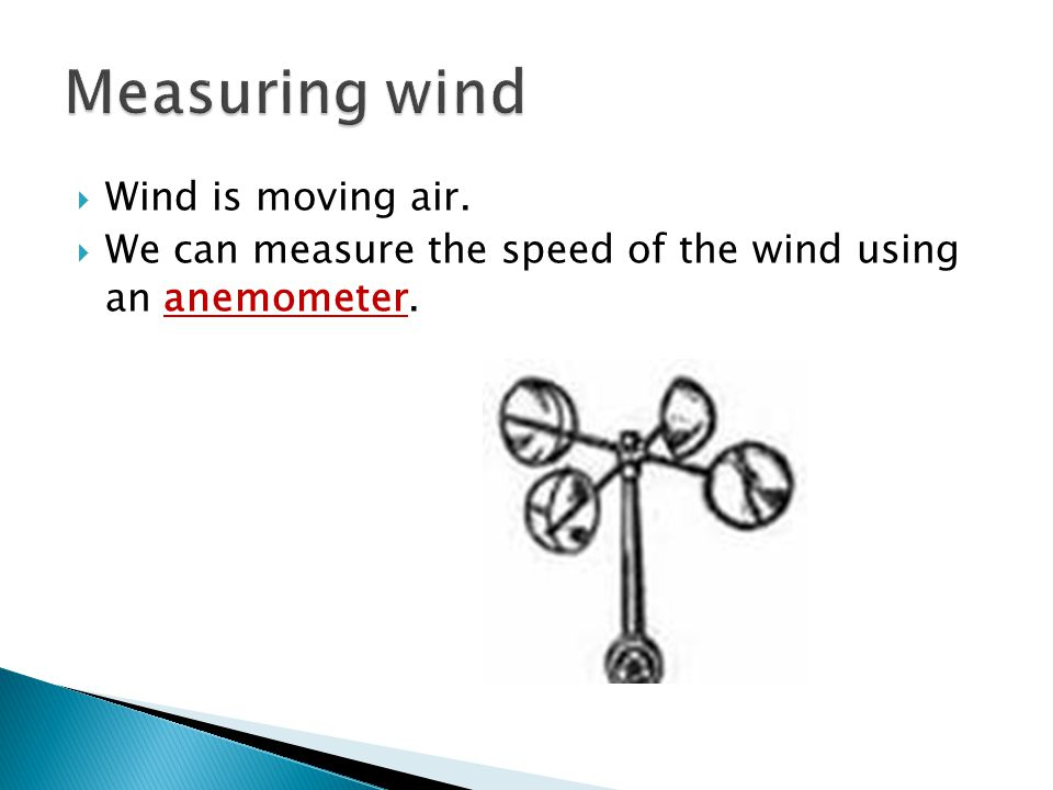  Wind is moving air.  We can measure the speed of the wind using an anemometer.