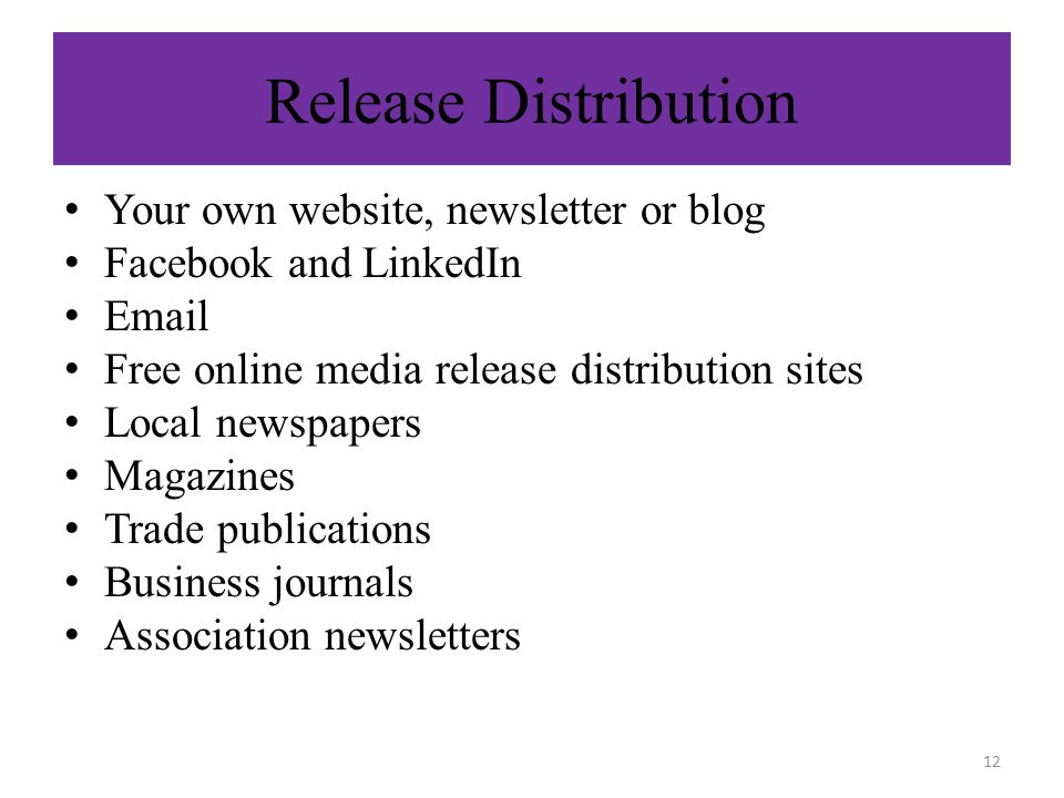 Release Distribution Your own website, newsletter or blog Facebook and LinkedIn  Free online media release distribution sites Local newspapers Magazines Trade publications Business journals Association newsletters 12