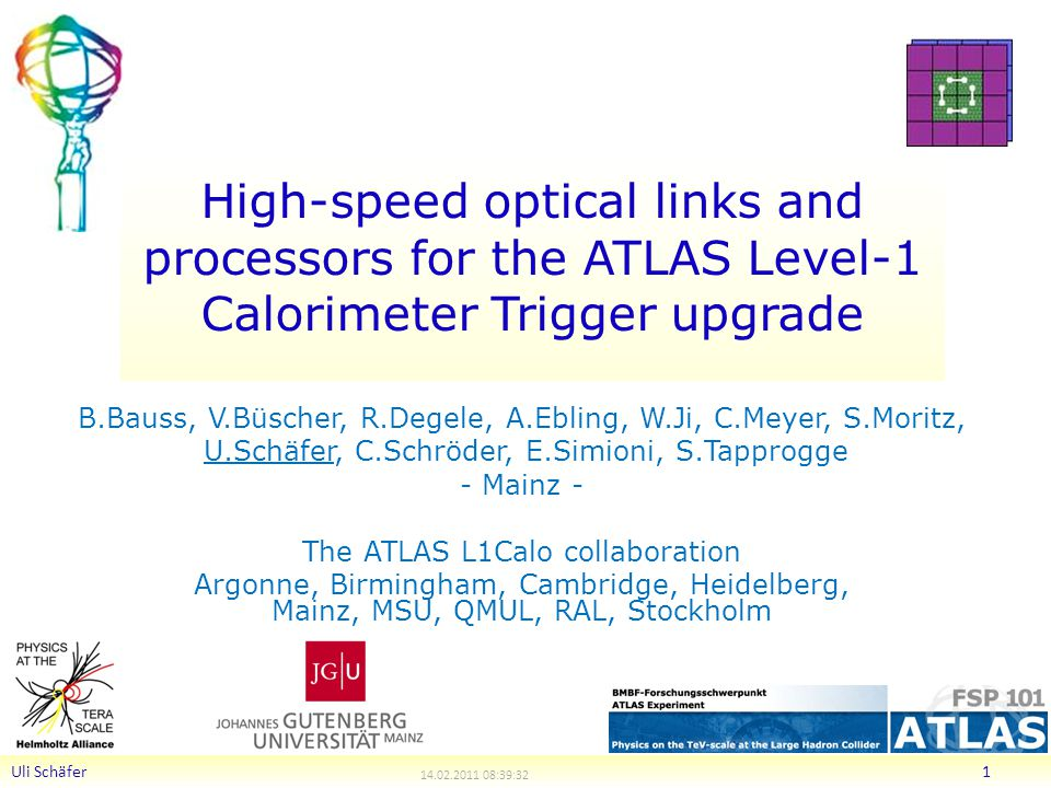 High-speed optical links and processors for the ATLAS Level-1 Calorimeter Trigger upgrade B.Bauss, V.Büscher, R.Degele, A.Ebling, W.Ji, C.Meyer, S.Moritz, U.Schäfer, C.Schröder, E.Simioni, S.Tapprogge - Mainz - The ATLAS L1Calo collaboration Argonne, Birmingham, Cambridge, Heidelberg, Mainz, MSU, QMUL, RAL, Stockholm Uli Schäfer :39:32