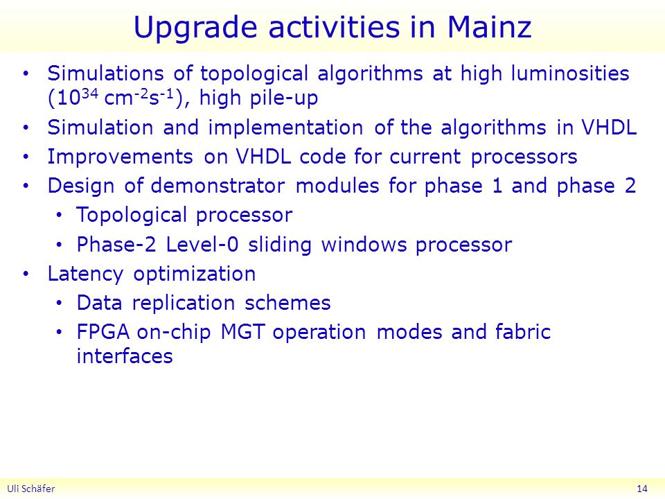 Upgrade activities in Mainz Simulations of topological algorithms at high luminosities (10 34 cm -2 s -1 ), high pile-up Simulation and implementation of the algorithms in VHDL Improvements on VHDL code for current processors Design of demonstrator modules for phase 1 and phase 2 Topological processor Phase-2 Level-0 sliding windows processor Latency optimization Data replication schemes FPGA on-chip MGT operation modes and fabric interfaces Uli Schäfer 14