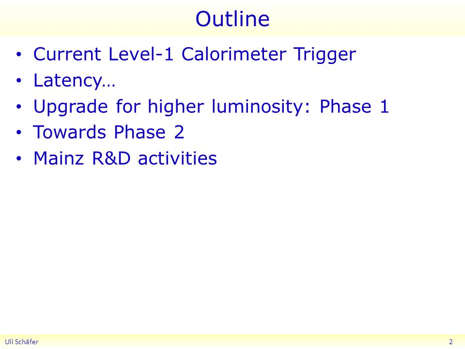 Outline Current Level-1 Calorimeter Trigger Latency… Upgrade for higher luminosity: Phase 1 Towards Phase 2 Mainz R&D activities Uli Schäfer 2