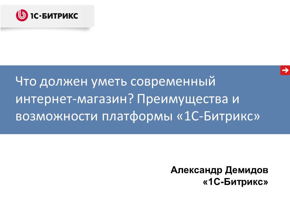 Александр Демидов «1С-Битрикс» Что должен уметь современный интернет-магазин . d921f02cfd9b5