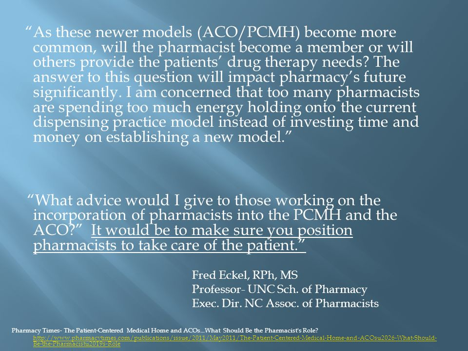 As these newer models (ACO/PCMH) become more common, will the pharmacist become a member or will others provide the patients' drug therapy needs.