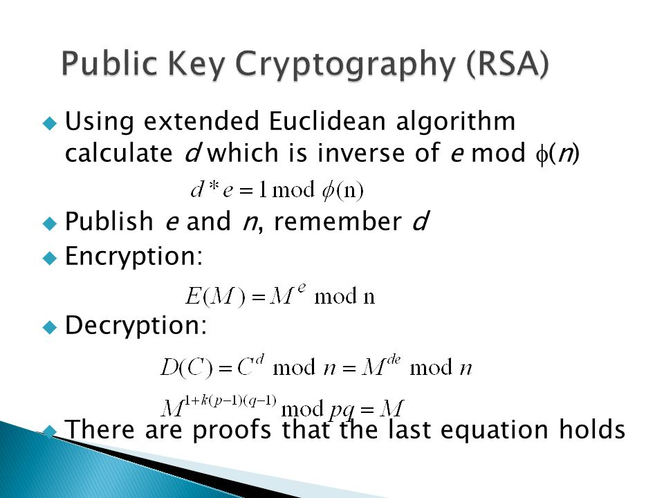  Using extended Euclidean algorithm calculate d which is inverse of e mod  (n)  Publish e and n, remember d  Encryption:  Decryption:  There are proofs that the last equation holds