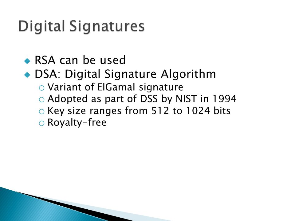  RSA can be used  DSA: Digital Signature Algorithm o Variant of ElGamal signature o Adopted as part of DSS by NIST in 1994 o Key size ranges from 512 to 1024 bits o Royalty-free