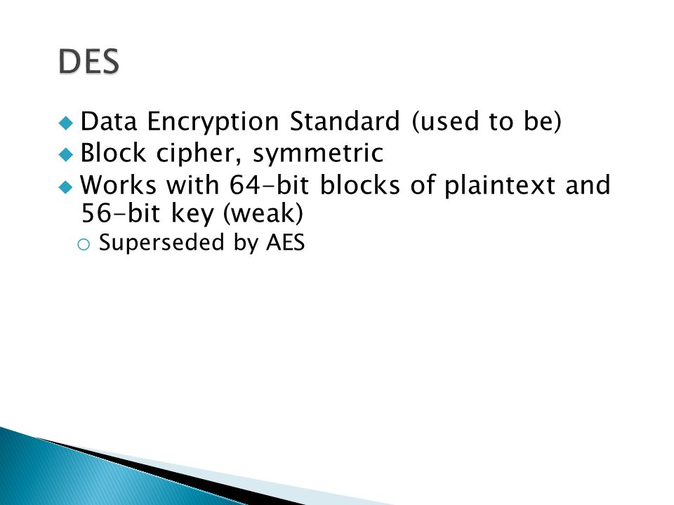  Data Encryption Standard (used to be)  Block cipher, symmetric  Works with 64-bit blocks of plaintext and 56-bit key (weak) o Superseded by AES