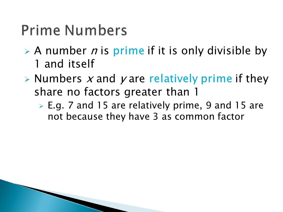  A number n is prime if it is only divisible by 1 and itself  Numbers x and y are relatively prime if they share no factors greater than 1  E.g.