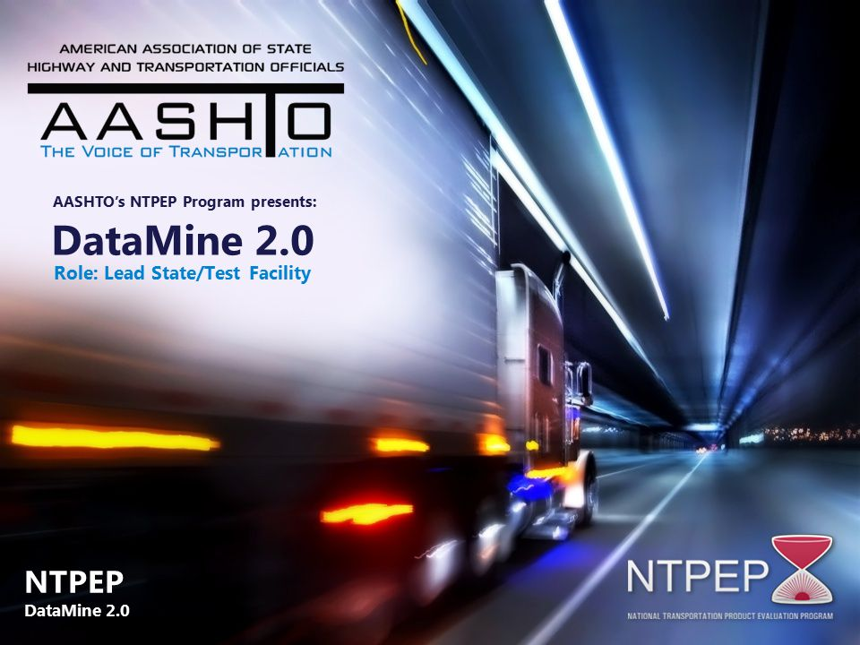 DataMine 2.0 Role: Lead State/Test Facility AASHTO's NTPEP Program presents: NTPEP DataMine 2.0 NTPEP DataMine 2.0