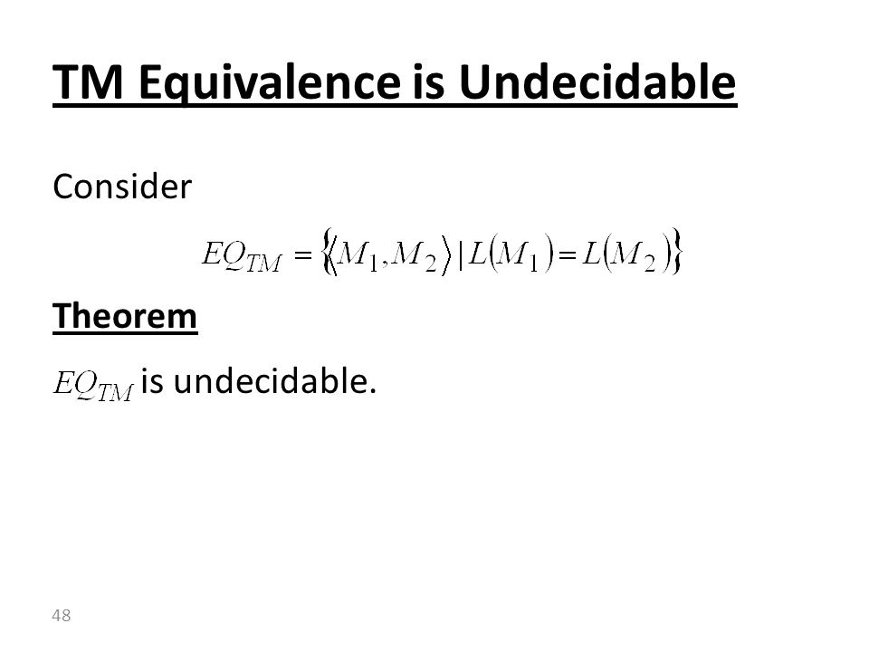 Consider Theorem is undecidable. TM Equivalence is Undecidable 48