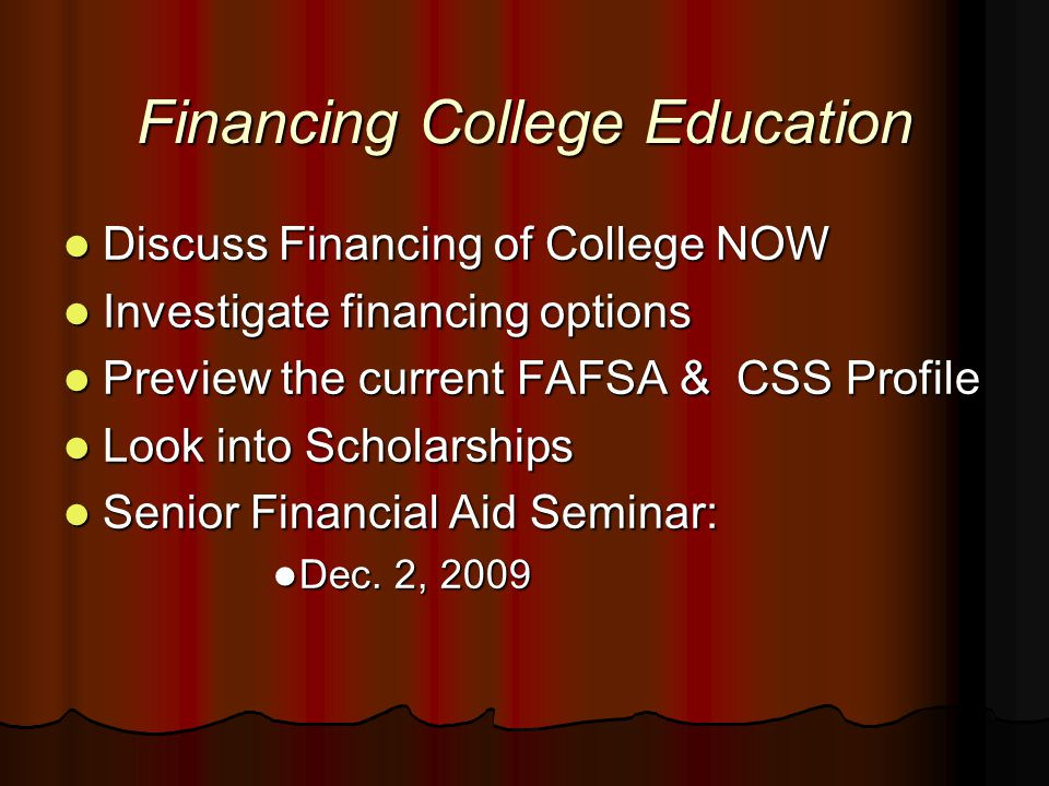 Financing College Education Discuss Financing of College NOW Discuss Financing of College NOW Investigate financing options Investigate financing options Preview the current FAFSA & CSS Profile Preview the current FAFSA & CSS Profile Look into Scholarships Look into Scholarships Senior Financial Aid Seminar: Senior Financial Aid Seminar: Dec.
