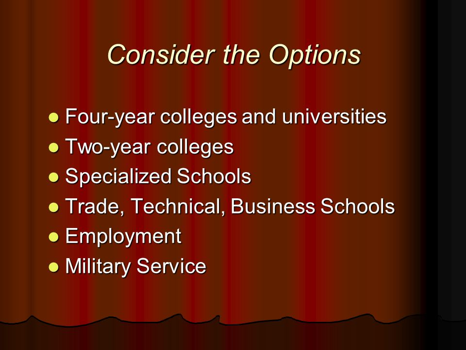 Consider the Options Four-year colleges and universities Four-year colleges and universities Two-year colleges Two-year colleges Specialized Schools Specialized Schools Trade, Technical, Business Schools Trade, Technical, Business Schools Employment Employment Military Service Military Service
