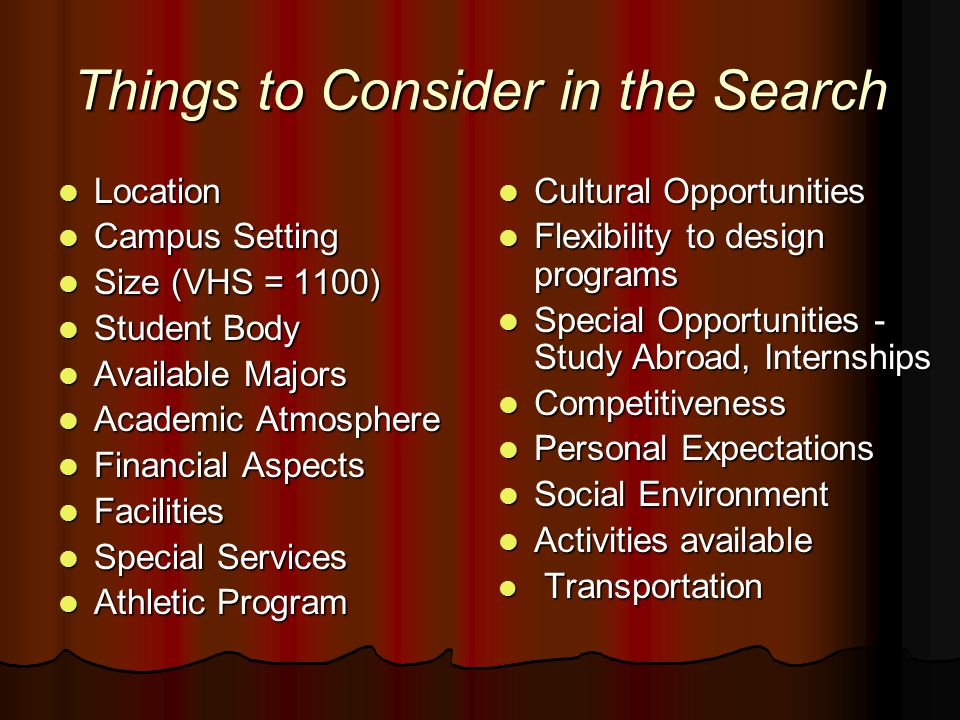 Things to Consider in the Search Location Location Campus Setting Campus Setting Size (VHS = 1100) Size (VHS = 1100) Student Body Student Body Available Majors Available Majors Academic Atmosphere Academic Atmosphere Financial Aspects Financial Aspects Facilities Facilities Special Services Special Services Athletic Program Athletic Program Cultural Opportunities Cultural Opportunities Flexibility to design programs Flexibility to design programs Special Opportunities - Study Abroad, Internships Special Opportunities - Study Abroad, Internships Competitiveness Competitiveness Personal Expectations Personal Expectations Social Environment Social Environment Activities available Activities available Transportation Transportation