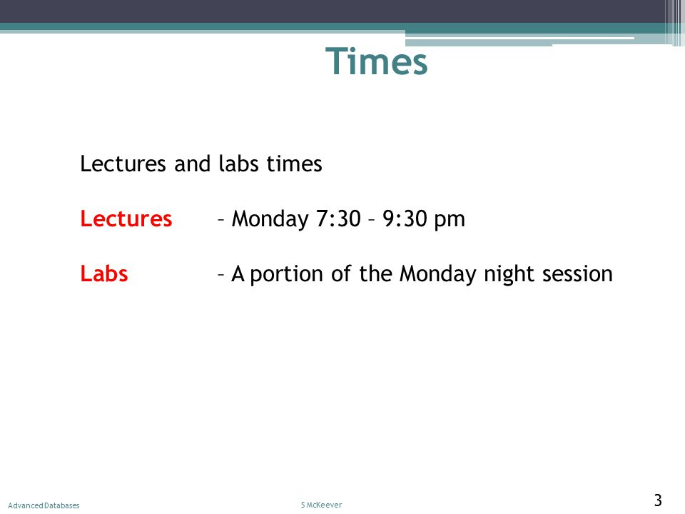 Times Lectures and labs times Lectures – Monday 7:30 – 9:30 pm Labs – A portion of the Monday night session S McKeever Advanced Databases 3