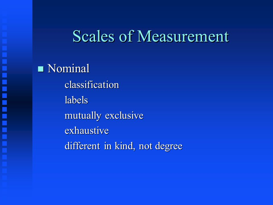Scales of Measurement n Nominal classificationlabels mutually exclusive exhaustive different in kind, not degree