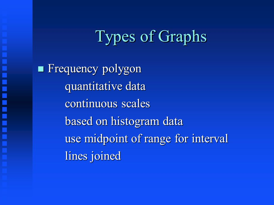 Types of Graphs n Frequency polygon quantitative data continuous scales based on histogram data use midpoint of range for interval lines joined