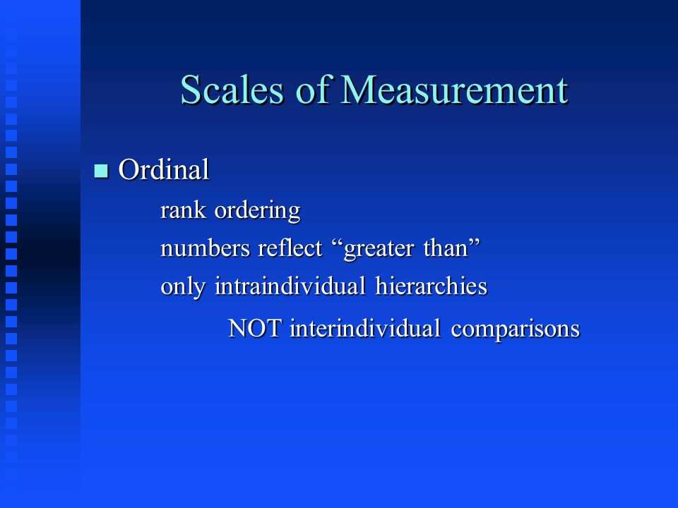 Scales of Measurement n Ordinal rank ordering numbers reflect greater than only intraindividual hierarchies NOT interindividual comparisons