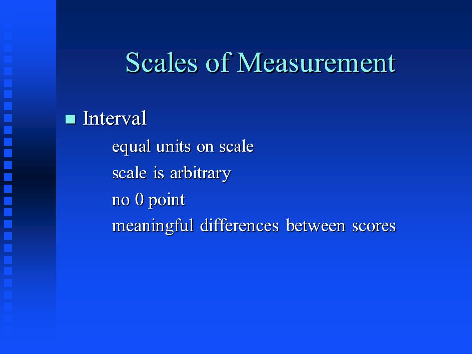 Scales of Measurement n Interval equal units on scale scale is arbitrary no 0 point meaningful differences between scores