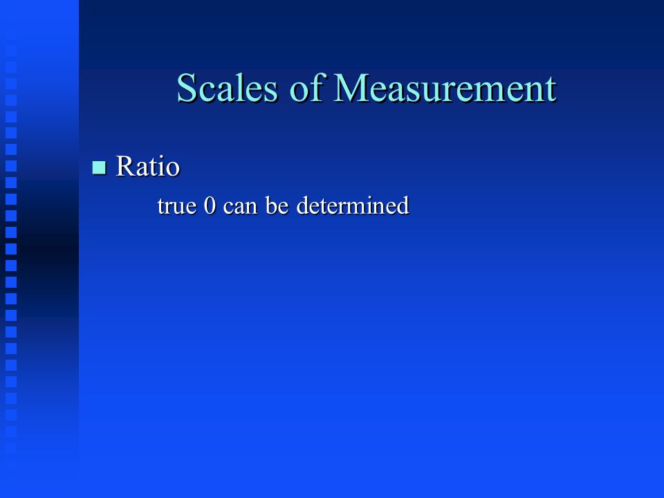 Scales of Measurement n Ratio true 0 can be determined