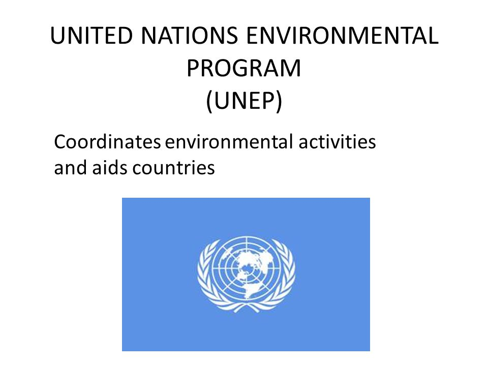 UNITED NATIONS ENVIRONMENTAL PROGRAM (UNEP) Coordinates environmental activities and aids countries