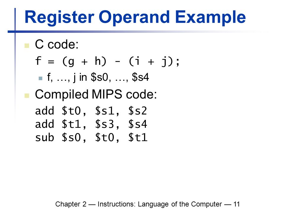 Chapter 2 — Instructions: Language of the Computer — 11 Register Operand Example C code: f = (g + h) - (i + j); f, …, j in $s0, …, $s4 Compiled MIPS code: add $t0, $s1, $s2 add $t1, $s3, $s4 sub $s0, $t0, $t1